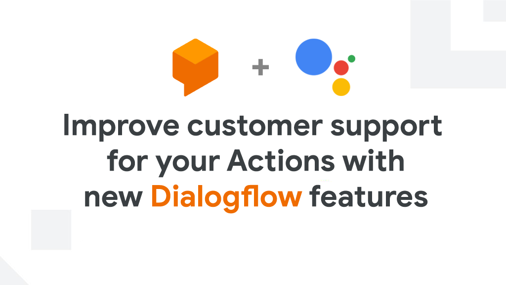 Dialogflow features: expand your Actions' customer support capabilities on the Google Assistant